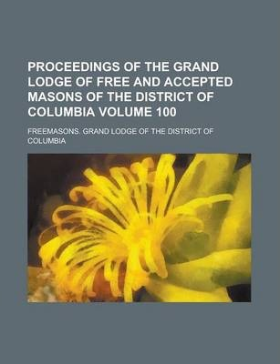 Proceedings of the Grand Lodge of Free and Accepted Masons of the District of Columbia Volume 100