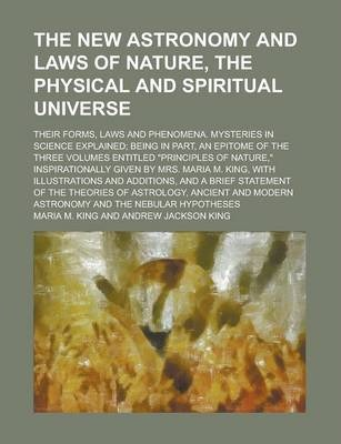 "The New Astronomy and Laws of Nature, the Physical and Spiritual Universe; Their Forms, Laws and Phenomena. Mysteries in Science Explained; Being in Part, an Epitome of the Three Volumes Entitled ""Principles of Nature,"" Inspirationally"
