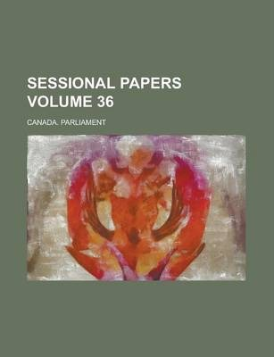 Sessional Papers Volume 36