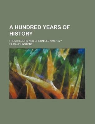 A Hundred Years of History; From Record and Chronicle 1216-1327