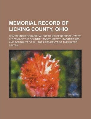 Memorial Record of Licking County, Ohio; Containing Biographical Sketches of Representative Citizens of the Country, Together with Biographies and Portraits of All the Presidents of the United States