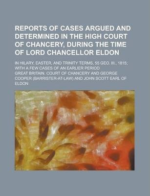 Reports of Cases Argued and Determined in the High Court of Chancery, During the Time of Lord Chancellor Eldon; In Hilary, Easter, and Trinity Terms, 55 Geo. III., 1815; With a Few Cases of an Earlier Period