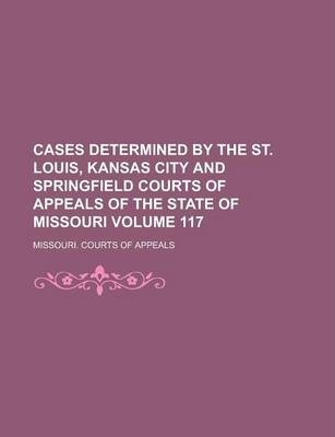 Cases Determined by the St. Louis, Kansas City and Springfield Courts of Appeals of the State of Missouri Volume 117