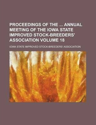 Proceedings of the Annual Meeting of the Iowa State Improved Stock-Breeders' Association Volume 18