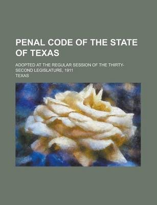 Penal Code of the State of Texas; Adopted at the Regular Session of the Thirty-Second Legislature, 1911