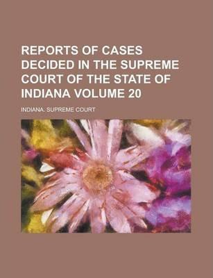 Reports of Cases Decided in the Supreme Court of the State of Indiana Volume 20