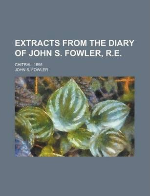 Extracts from the Diary of John S. Fowler, R.E; Chitral, 1895