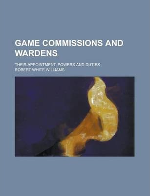 Game Commissions and Wardens; Their Appointment, Powers and Duties