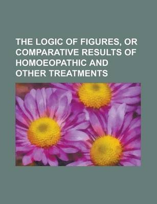 The Logic of Figures, or Comparative Results of Homoeopathic and Other Treatments