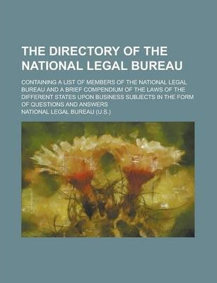 The Directory of the National Legal Bureau; Containing a List of Members of the National Legal Bureau and a Brief Compendium of the Laws of the Different States Upon Business Subjects in the Form of Questions and Answers