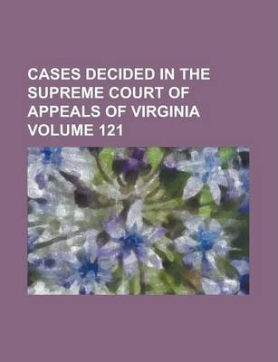 Cases Decided in the Supreme Court of Appeals of Virginia Volume 121