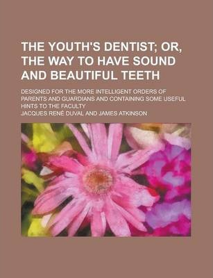 The Youth's Dentist; Designed for the More Intelligent Orders of Parents and Guardians and Containing Some Useful Hints to the Faculty