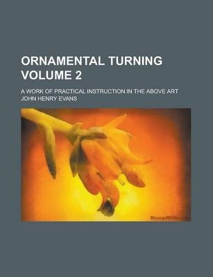 Ornamental Turning; A Work of Practical Instruction in the Above Art Volume 2