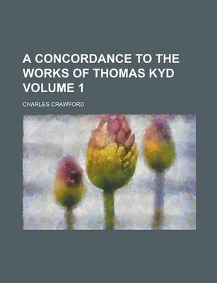 A Concordance to the Works of Thomas Kyd Volume 1