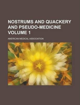 Nostrums and Quackery and Pseudo-Medicine Volume 1