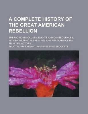 A Complete History of the Great American Rebellion; Embracing Its Causes, Events and Consequences, with Biographical Sketches and Portraits of Its Principal Actors ...