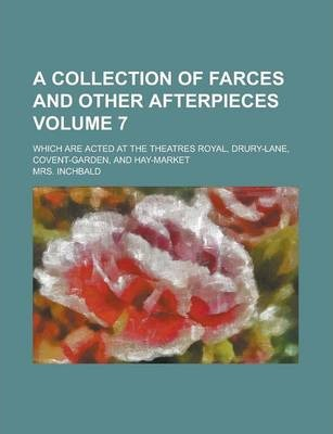 A Collection of Farces and Other Afterpieces; Which Are Acted at the Theatres Royal, Drury-Lane, Covent-Garden, and Hay-Market Volume 7