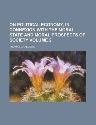 On Political Economy, in Connexion with the Moral State and Moral Prospects of Society Volume 2