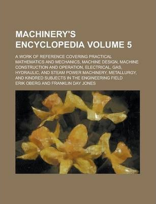 Machinery's Encyclopedia; A Work of Reference Covering Practical Mathematics and Mechanics, Machine Design, Machine Construction and Operation, Electrical, Gas, Hydraulic, and Steam Power Machinery, Metallurgy, and Kindred Volume 5