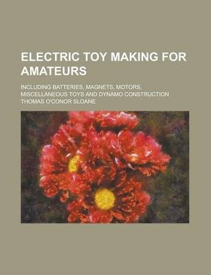 Electric Toy Making for Amateurs; Including Batteries, Magnets, Motors, Miscellaneous Toys and Dynamo Construction