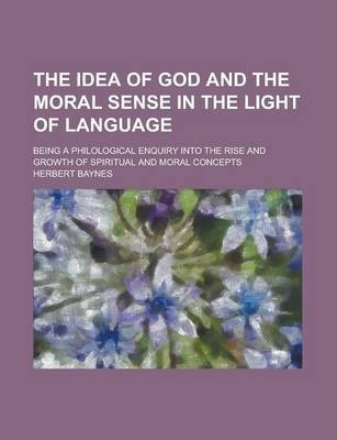 The Idea of God and the Moral Sense in the Light of Language; Being a Philological Enquiry Into the Rise and Growth of Spiritual and Moral Concepts