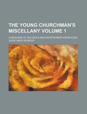 The Young Churchman's Miscellany; A Magazine of Religious and Entertaining Knowledge Volume 1