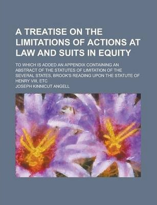 A Treatise on the Limitations of Actions at Law and Suits in Equity; To Which Is Added an Appendix Containing an Abstract of the Statutes of Limitation of the Several States, Brook's Reading Upon the Statute of Henry VIII, Etc
