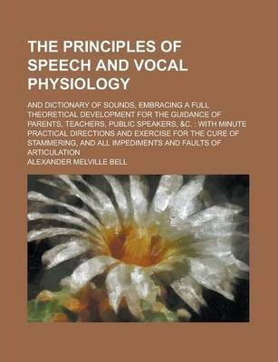 The Principles of Speech and Vocal Physiology; And Dictionary of Sounds, Embracing a Full Theoretical Development for the Guidance of Parents, Teachers, Public Speakers, &C.