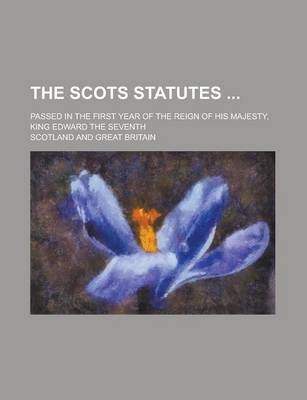 The Scots Statutes; Passed in the First Year of the Reign of His Majesty, King Edward the Seventh