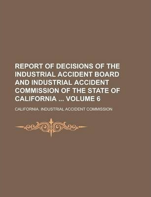 Report of Decisions of the Industrial Accident Board and Industrial Accident Commission of the State of California Volume 6