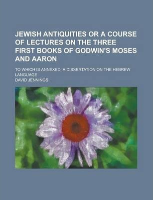 Jewish Antiquities or a Course of Lectures on the Three First Books of Godwin's Moses and Aaron; To Which Is Annexed, a Dissertation on the Hebrew Language