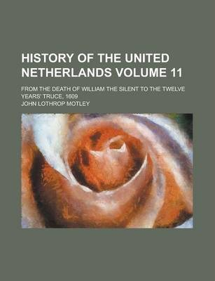 History of the United Netherlands; From the Death of William the Silent to the Twelve Years' Truce, 1609 Volume 11
