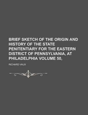 Brief Sketch of the Origin and History of the State Penitentiary for the Eastern District of Pennsylvania, at Philadelphia Volume 50,