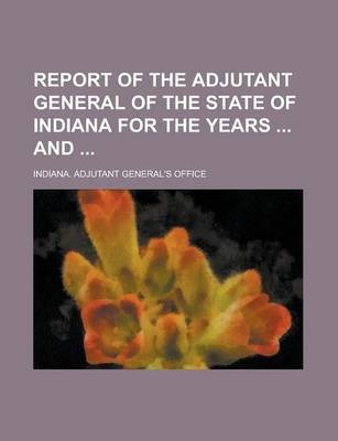 Report of the Adjutant General of the State of Indiana for the Years and