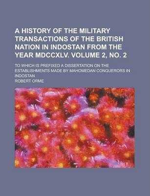 A History of the Military Transactions of the British Nation in Indostan from the Year MDCCXLV; To Which Is Prefixed a Dissertation on the Establishments Made by Mahomedan Conquerors in Indostan Volume 2, No. 2