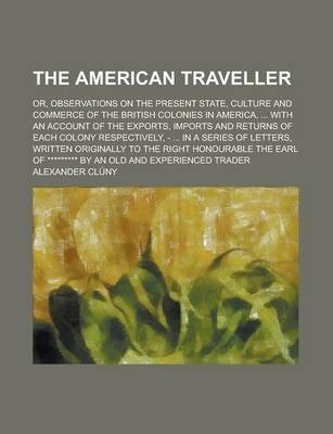 The American Traveller; Or, Observations on the Present State, Culture and Commerce of the British Colonies in America, ... with an Account of the Exports, Imports and Returns of Each Colony Respectively, - ... in a Series of Letters,