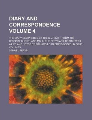 Diary and Correspondence; The Diary Deciphered by the K. J. Smith from the Original Shorthand Ms. in the Pepysian Library. with a Life and Notes by Richard Lord Braybrooke. in Four Volumes Volume 4