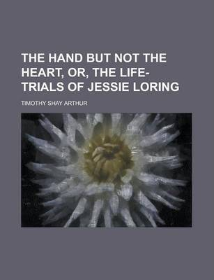 The Hand But Not the Heart, Or, the Life-Trials of Jessie Loring