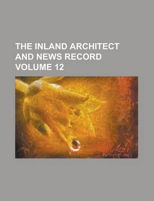 The Inland Architect and News Record Volume 12