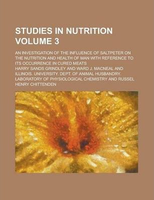 Studies in Nutrition; An Investigation of the Influence of Saltpeter on the Nutrition and Health of Man with Reference to Its Occurrence in Cured Meats Volume 3