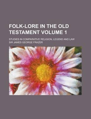 Folk-Lore in the Old Testament; Studies in Comparative Religion, Legend and Law Volume 1