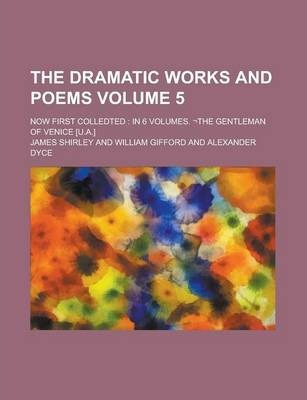 The Dramatic Works and Poems; Now First Colledted