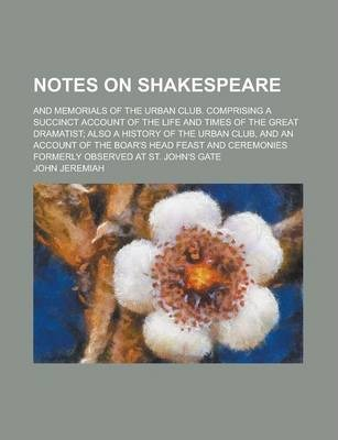 Notes on Shakespeare; And Memorials of the Urban Club. Comprising a Succinct Account of the Life and Times of the Great Dramatist; Also a History of the Urban Club, and an Account of the Boar's Head Feast and Ceremonies Formerly Observed
