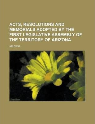Acts, Resolutions and Memorials Adopted by the First Legislative Assembly of the Territory of Arizona