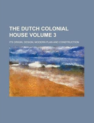 The Dutch Colonial House; Its Origin, Design, Modern Plan and Construction Volume 3