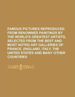 Famous Pictures Reproduced from Renowned Paintings by the World's Greatest Artists, Selected from the Best and Most Noted Art Galleries of France, England, Italy, the United States and Many Other Countries