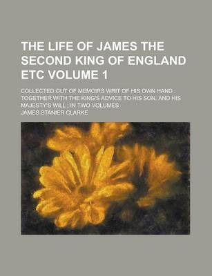 The Life of James the Second King of England Etc; Collected Out of Memoirs Writ of His Own Hand