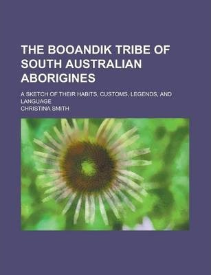 The Booandik Tribe of South Australian Aborigines; A Sketch of Their Habits, Customs, Legends, and Language