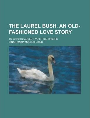 The Laurel Bush, an Old-Fashioned Love Story; To Which Is Added Two Little Tinkers