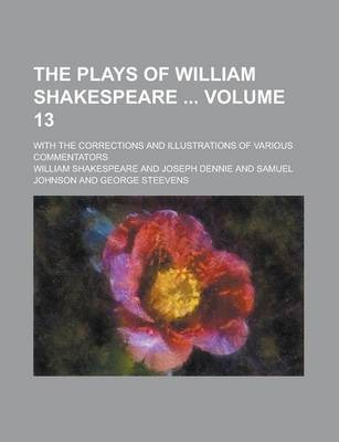 The Plays of William Shakespeare; With the Corrections and Illustrations of Various Commentators Volume 13